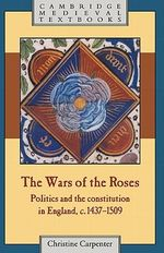 The Wars of the Roses : Politics and the Constitution in England, c.1437-1509 - Christine Carpenter