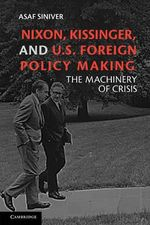 Nixon, Kissinger, and U.S. Foreign Policy Making : The Machinery of Crisis - Asaf Siniver
