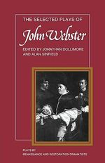 The Selected Plays of John Webster : The White Devil, The Duchess of Malfi, The Devil's Law Case - John Webster