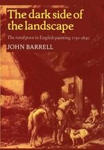 The Dark Side of the Landscape : The Rural Poor in English Painting 1730-1840 - John Barrell