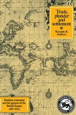 Trade, Plunder and Settlement : Maritime Enterprise and the Genesis of the British Empire, 1480-1630 - Kenneth R. Andrews