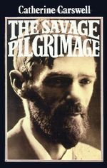 The Savage Pilgrimage : A Narrative of D. H. Lawrence - Catherine Carswell