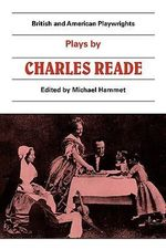 Plays by Charles Reade : 'Masks and Faces', 'The Courier of Lyons', 'It Is Never Too Late to Mend' - Charles Reade