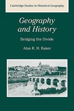 Geography and History : Bridging the Divide - Alan R.H. Baker
