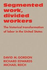 Segmented Work, Divided Workers : The Historical Transformation of Labor in the United States - David M. Gordon