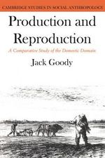 Production and Reproduction : A Comparative Study of the Domestic Domain - Jack Goody