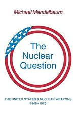 The Nuclear Question : The United States and Nuclear Weapons, 1946-1976 - Michael Mandelbaum