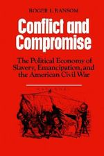 Conflict and Compromise : The Political Economy of Slavery, Emancipation and the American Civil War - Roger L. Ransom