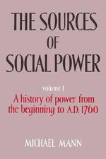 The Sources of Social Power : Volume 1 : A History of Power from the Beginning to AD 1760 - Michael Mann