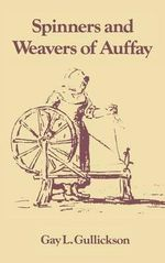 The Spinners and Weavers of Auffay : Rural Industry and the Sexual Division of Labor in a French Village - Gay L. Gullickson