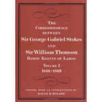 The Correspondence Between Sir George Gabriel Stokes and Sir William Thomson, Baron Kelvin of Largs : v. 1 & 2 - Sir George Gabriel Stokes