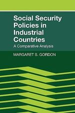Social Security Policies in Industrial Countries : A Comparative Analysis - Margaret S. Gordon