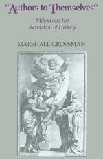 Authors to Themselves : Milton and the Revelation of History - Marshall Grossman