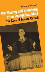 The Making and Unmaking of an Evangelical Mind : The Case of Edward Carnell - Rudolph Nelson