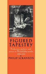Figured Tapestry : Production, Markets and Power in Philadelphia Textiles, 1855-1941 - Philip Scranton