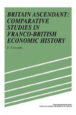 Britain Ascendant : Studies in British and Franco-British Economic History: Comparative Studies in Franco-British Economic History - Francois Crouzet