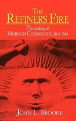 The Refiner's Fire : The Making of Mormon Cosmology, 1644-1844 - John L. Brooke