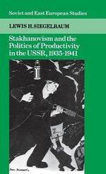 Stakhanovism and the Politics of Productivity in the USSR, 1935-1941 : The Soviet Labour Process and Gorbachev's Reforms,... - Lewis H. Siegelbaum