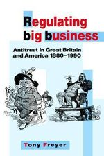 Regulating Big Business : Antitrust in Great Britain and America 1880-1990 - Tony Freyer