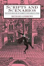 Scripts and Scenarios : The Performance of Comedy in Renaissance Italy - Richard Andrews