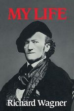 Richard Wagner : My Life - Richard Wagner