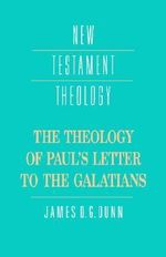 The Theology of Paul's Letter to the Galatians : New Testament Theology - James D. G. Dunn
