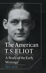 The American T. S. Eliot : A Study of the Early Writings - Eric Sigg