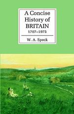 A Concise History of Britain, 1707-1975 : The Cambridge Concise Histories Series - W. A. Speck
