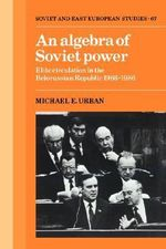 An Algebra of Soviet Power : Elite Circulation in the Belorussian Republic 1966 - 86 - Michael E. Urban