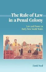 The Rule of Law in a Penal Colony : Law and Politics in Early New South Wales - David Neal