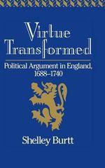 Virtue Transformed : Political Argument in England, 1688-1740 - Shelley Burtt