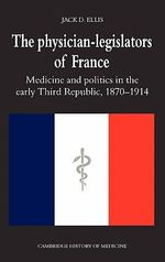 The Physician-legislators of France : Medicine and Politics in the Early Third Republic, 1870-1914 - Jack D. Ellis