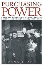 Purchasing Power : Consumer Organizing, Gender, and the Seattle Labor Movement, 1919-1929 - Dana Frank