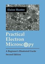 Practical Electron Microscopy : A Beginner's Illustrated Guide - Elaine E. Hunter