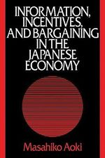 Information, Incentives and Bargaining in the Japanese Economy : A Microtheory of the Japanese Economy - Masahiko Aoki