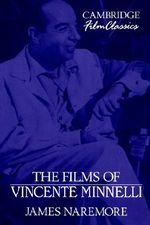 The Films of Vincente Minnelli : Cambridge Film Classics - James Naremore