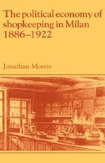 The Political Economy of Shopkeeping in Milan, 1886-1922 - Jonathan Morris