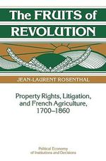 The Fruits of Revolution : Property Rights, Litigation and French Agriculture, 1700-1860 - Jean-Laurent Rosenthal