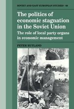 The Politics of Economic Stagnation in the Soviet Union : The Role of Local Party Organs in Economic Management - Peter Rutland