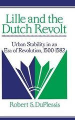 Lille and the Dutch Revolt : Urban Stability in an Era of Revolution, 1500-1582 - Robert S. DuPlessis