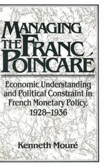 Managing the Franc Poincare : Economic Understanding and Political Constraint in French Monetary Policy, 1928-1936 - Kenneth Moure