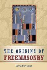 The Origins of Freemasonry : Scotland's Century, 1590 - 1710 - David Stevenson