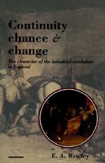 Continuity, Chance and Change : The Character of the Industrial Revolution in England - E. A. Wrigley