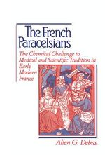The French Paracelsians : The Chemical Challenge to Medical and Scientific Tradition in Early Modern France - Allen George Debus
