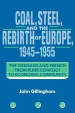 Coal, Steel, and the Rebirth of Europe, 1945-1955 : The Germans and French from Ruhr Conflict to Economic Community - John Gillingham