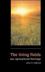 The Living Fields : Our Agricultural Heritage - Jack Rodney Harlan