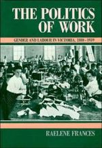 The Politics of Work : Gender and Labour in Victoria, 1880-1939 - Raelene Frances