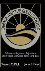 Canada and the Gold Standard : Balance of Payments Adjustment under Fixed Exchange Rates, 1871-1913 - Trevor J.O. Dick