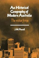 An Historical Geography of Modern Australia : The Restive Fringe - Joseph Michael Powell