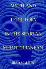 Myth and Territory in the Spartan Mediterranean - Irad Malkin